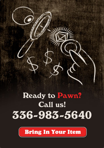 Ready to Pawn? Call us! 336-983-5640 Bring in Your Item